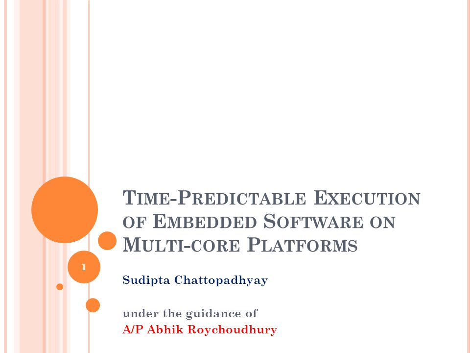 T IME -P REDICTABLE E XECUTION OF E MBEDDED S OFTWARE ON M ULTI - CORE P LATFORMS Sudipta Chattopadhyay under the guidance of A/P Abhik Roychoudhury 1