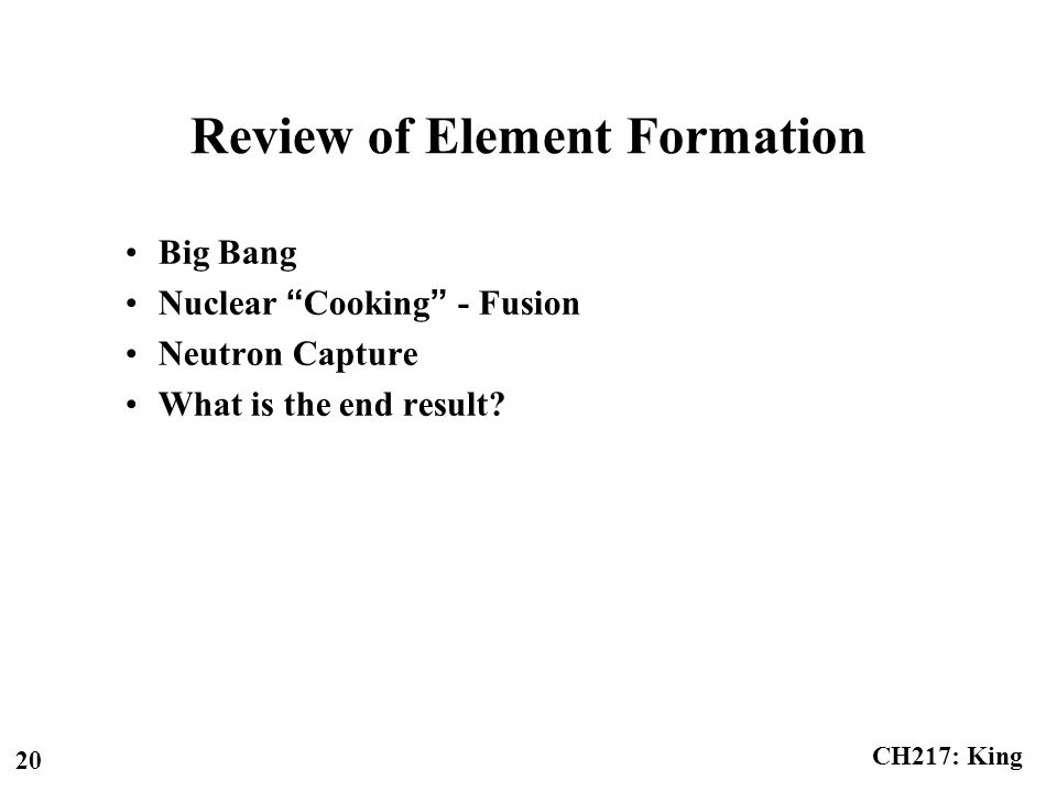 "CH217: King 20 Review of Element Formation Big Bang Nuclear ""Cooking"" - Fusion Neutron Capture What is the end result?"