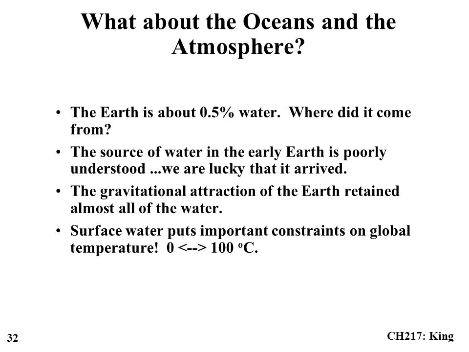 CH217: King 32 What about the Oceans and the Atmosphere? The Earth is about 0.5% water. Where did it come from? The source of water in the early Earth