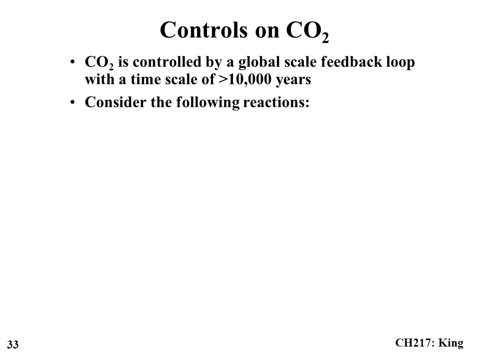 CH217: King 33 Controls on CO 2 CO 2 is controlled by a global scale feedback loop with a time scale of >10,000 years Consider the following reactions