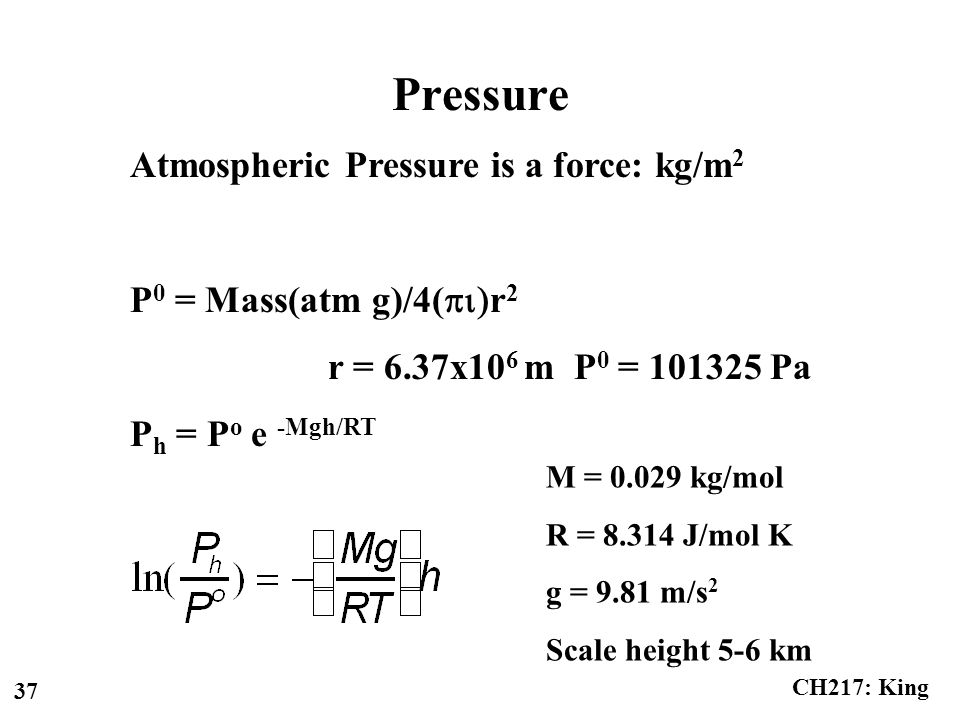 CH217: King 37 Pressure Atmospheric Pressure is a force: kg/m 2 P 0 = Mass(atm g)/4(  r 2 r = 6.37x10 6 m P 0 = Pa P h = P o e -Mgh/RT M = kg/mol R = J/mol K g = 9.81 m/s 2 Scale height 5-6 km