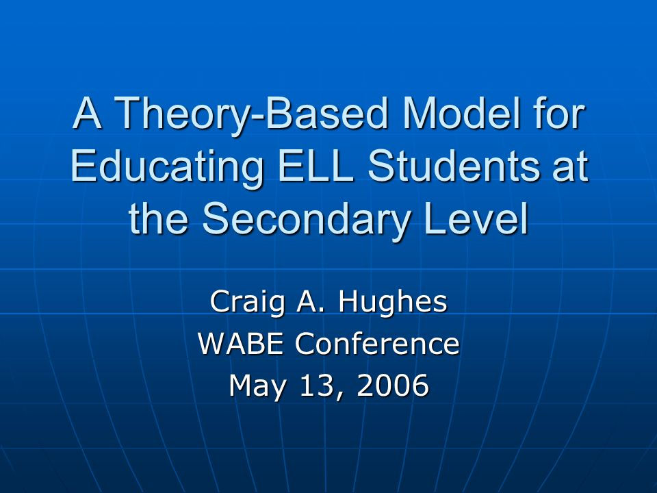 A Theory-Based Model for Educating ELL Students at the Secondary Level Craig A.