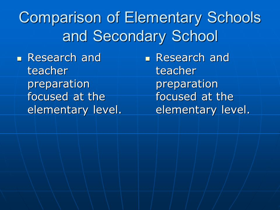Comparison of Elementary Schools and Secondary School Research and teacher preparation focused at the elementary level. Research and teacher preparati
