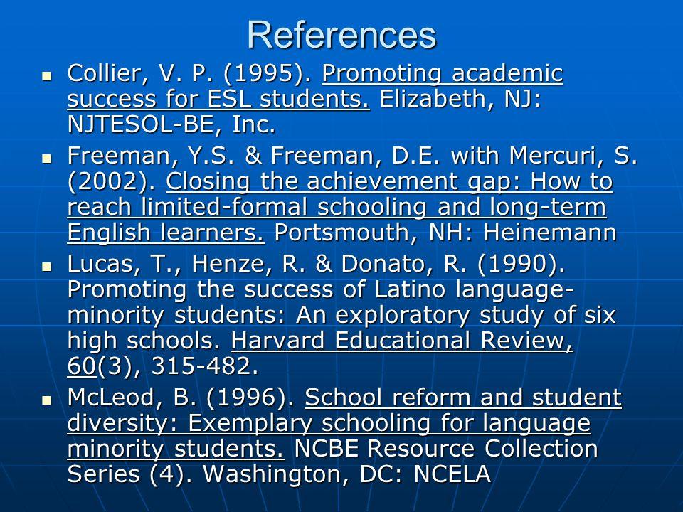 References Collier, V. P. (1995). Promoting academic success for ESL students. Elizabeth, NJ: NJTESOL-BE, Inc. Collier, V. P. (1995). Promoting academ