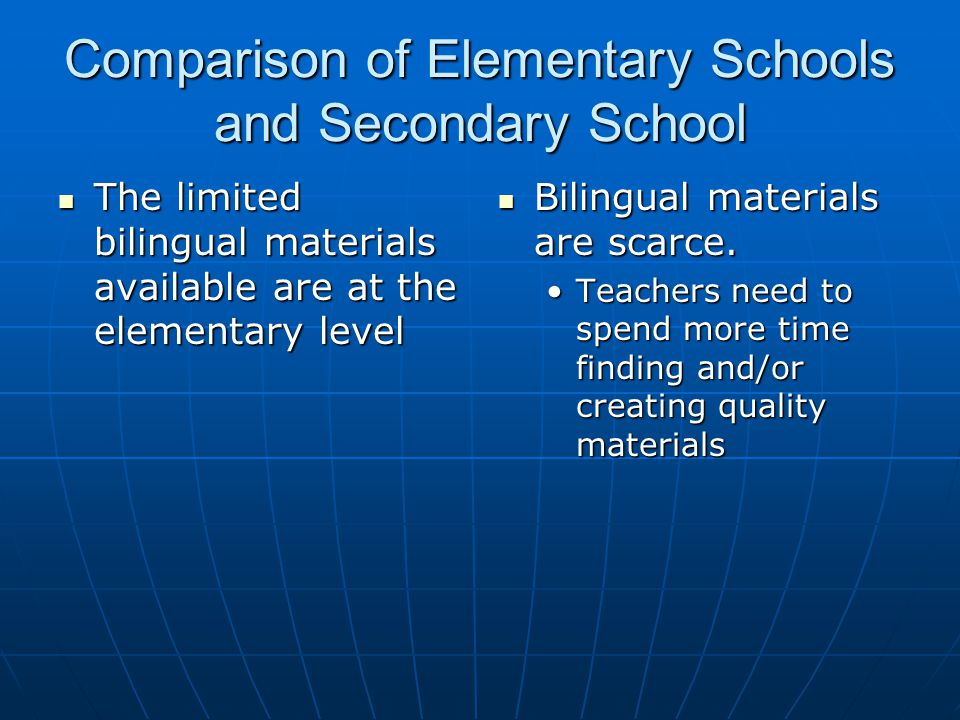 Comparison of Elementary Schools and Secondary School The limited bilingual materials available are at the elementary level The limited bilingual materials available are at the elementary level Bilingual materials are scarce.