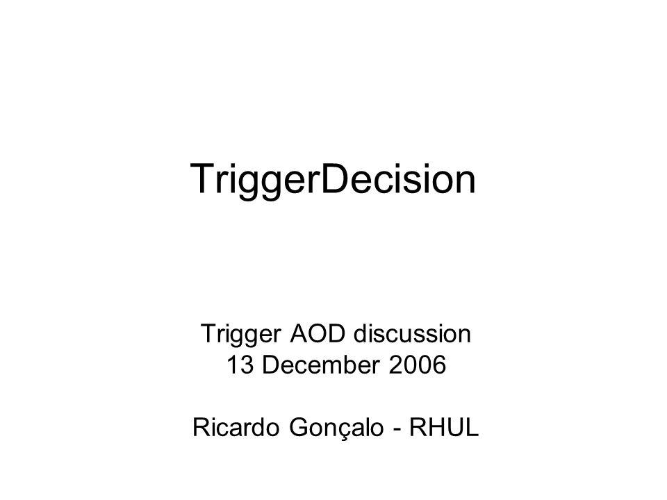 TriggerDecision Trigger AOD discussion 13 December 2006 Ricardo Gonçalo - RHUL