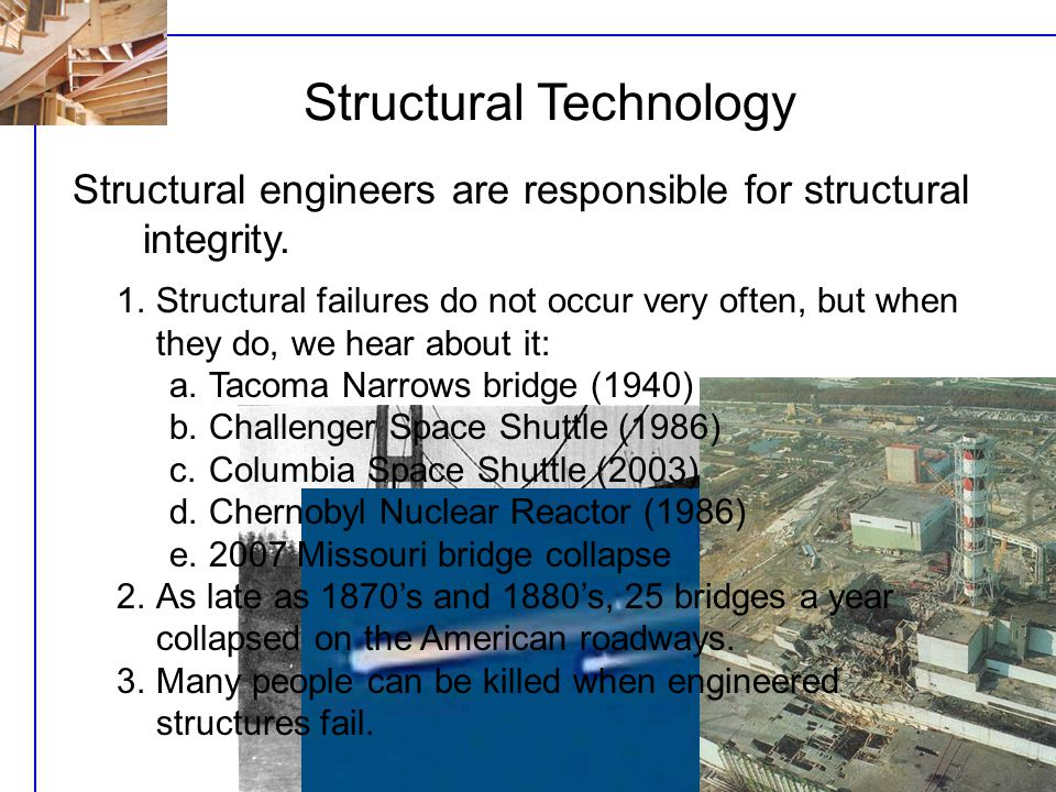 Structural Technology Structural engineers are responsible for structural integrity. 1.Structural failures do not occur very often, but when they do,