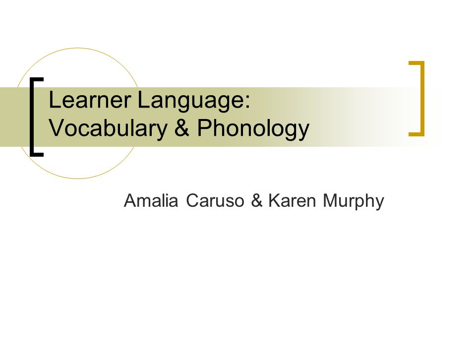 Learner Language: Vocabulary & Phonology Amalia Caruso & Karen Murphy