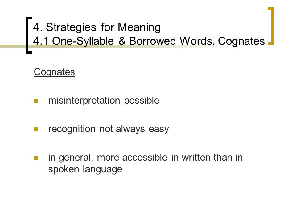 4. Strategies for Meaning 4.1 One-Syllable & Borrowed Words, Cognates Cognates misinterpretation possible recognition not always easy in general, more