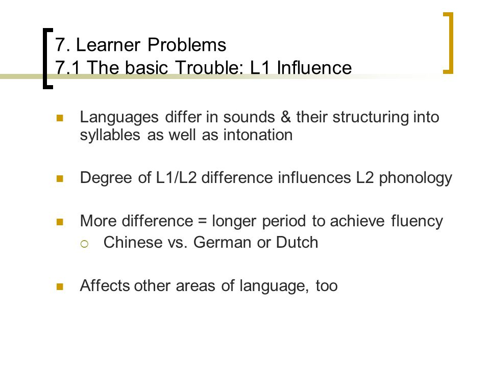7. Learner Problems 7.1 The basic Trouble: L1 Influence Languages differ in sounds & their structuring into syllables as well as intonation Degree of