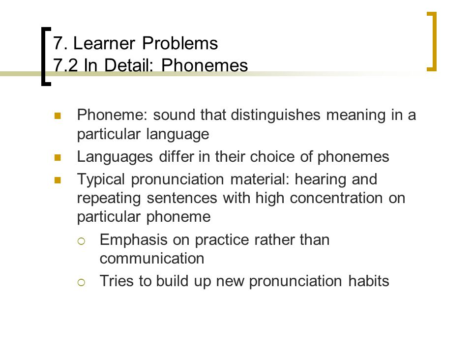7. Learner Problems 7.2 In Detail: Phonemes Phoneme: sound that distinguishes meaning in a particular language Languages differ in their choice of pho