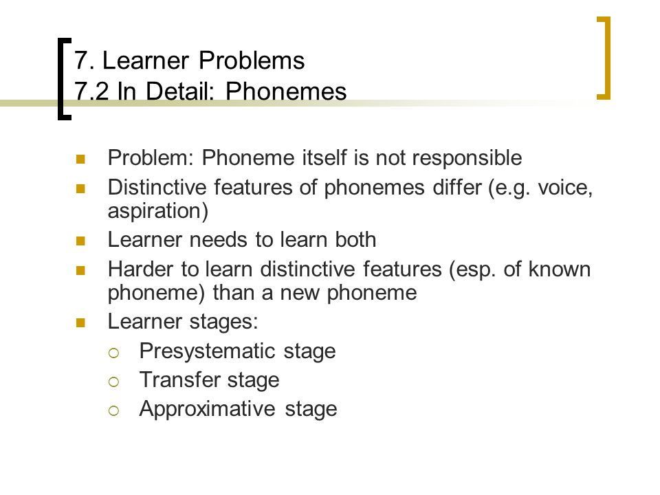 7. Learner Problems 7.2 In Detail: Phonemes Problem: Phoneme itself is not responsible Distinctive features of phonemes differ (e.g. voice, aspiration