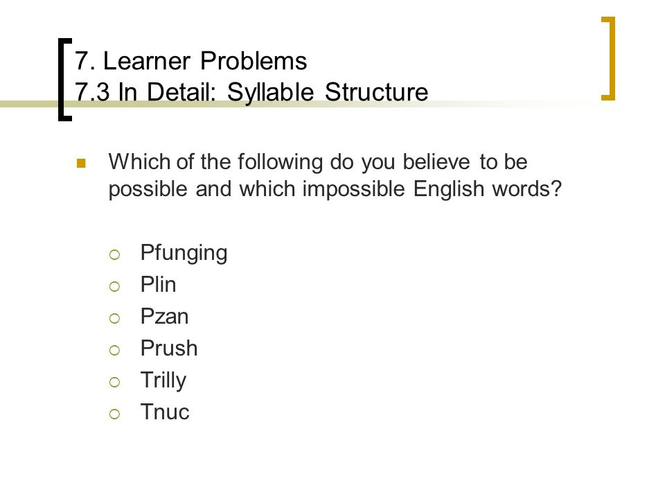 7. Learner Problems 7.3 In Detail: Syllable Structure Which of the following do you believe to be possible and which impossible English words?  Pfung