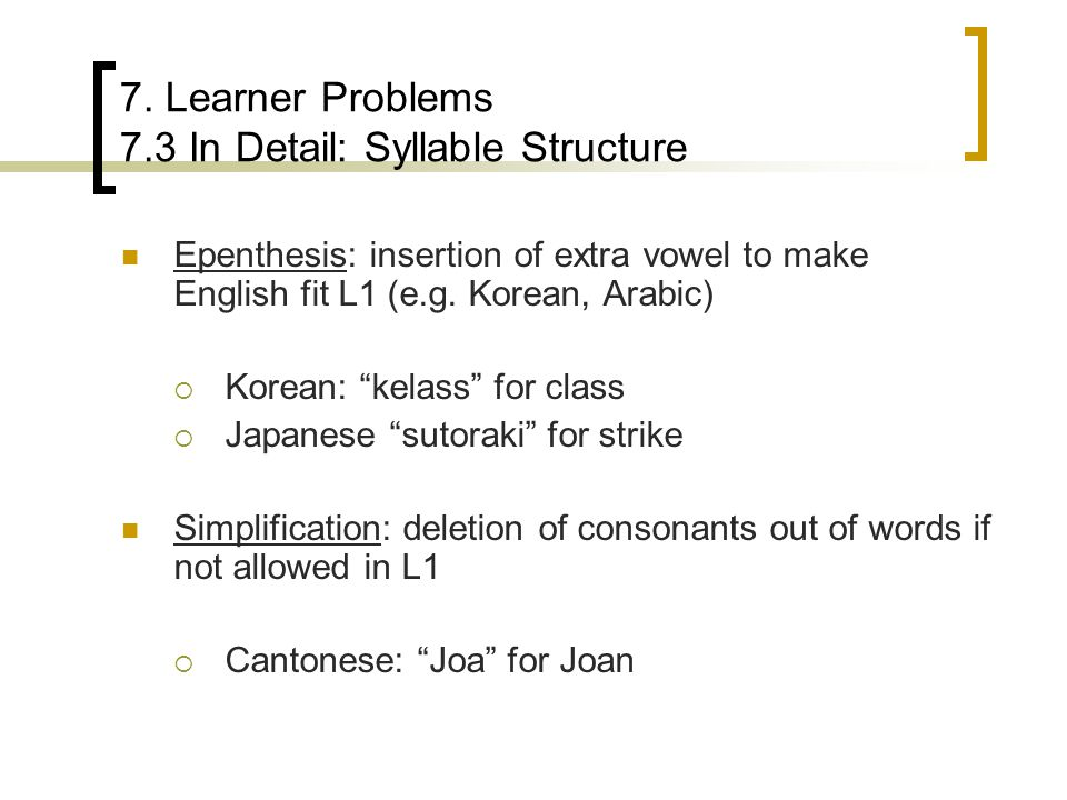 """7. Learner Problems 7.3 In Detail: Syllable Structure Epenthesis: insertion of extra vowel to make English fit L1 (e.g. Korean, Arabic)  Korean: """"kel"""