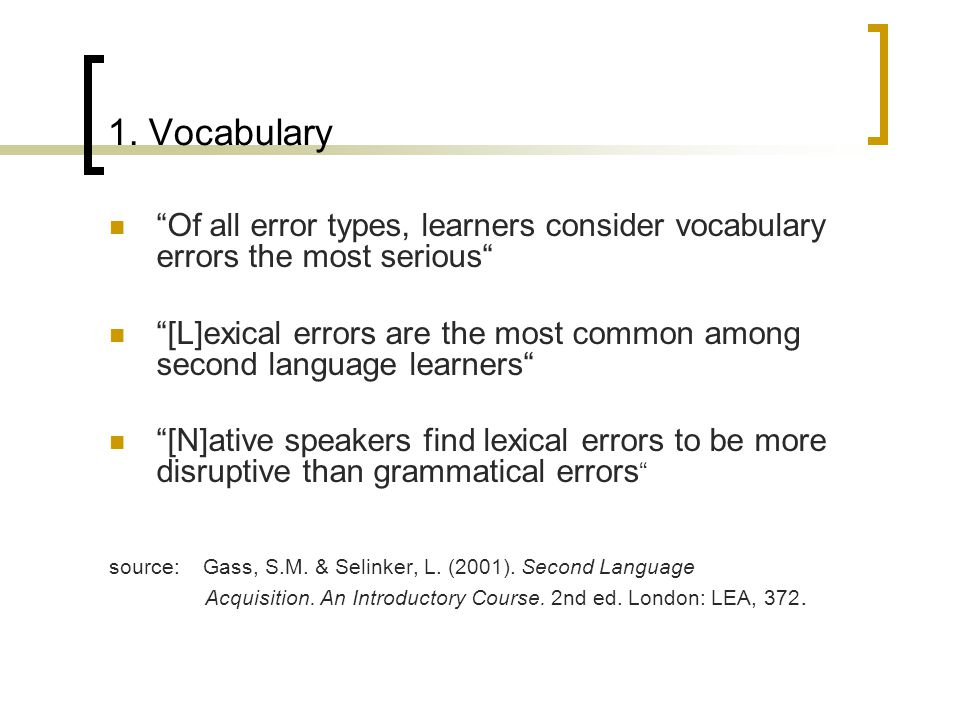 """1. Vocabulary """"Of all error types, learners consider vocabulary errors the most serious"""" """"[L]exical errors are the most common among second language l"""