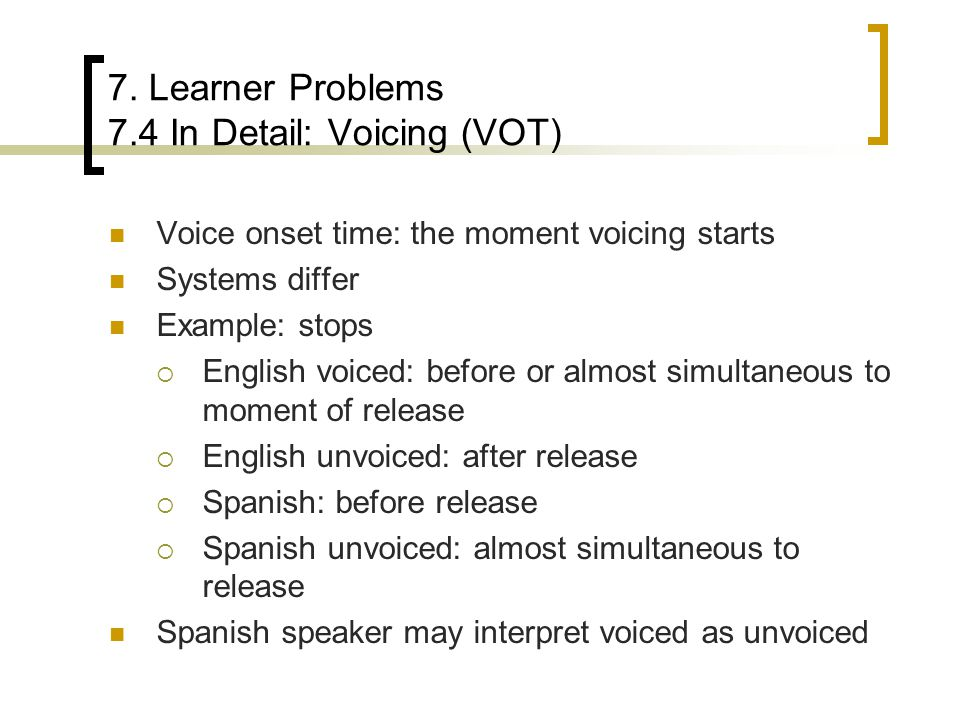 7. Learner Problems 7.4 In Detail: Voicing (VOT) Voice onset time: the moment voicing starts Systems differ Example: stops  English voiced: before or