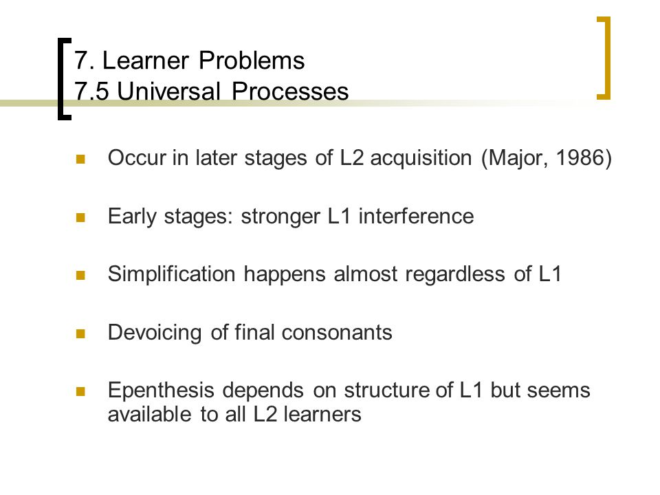 7. Learner Problems 7.5 Universal Processes Occur in later stages of L2 acquisition (Major, 1986) Early stages: stronger L1 interference Simplificatio