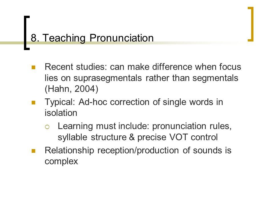 8. Teaching Pronunciation Recent studies: can make difference when focus lies on suprasegmentals rather than segmentals (Hahn, 2004) Typical: Ad-hoc c