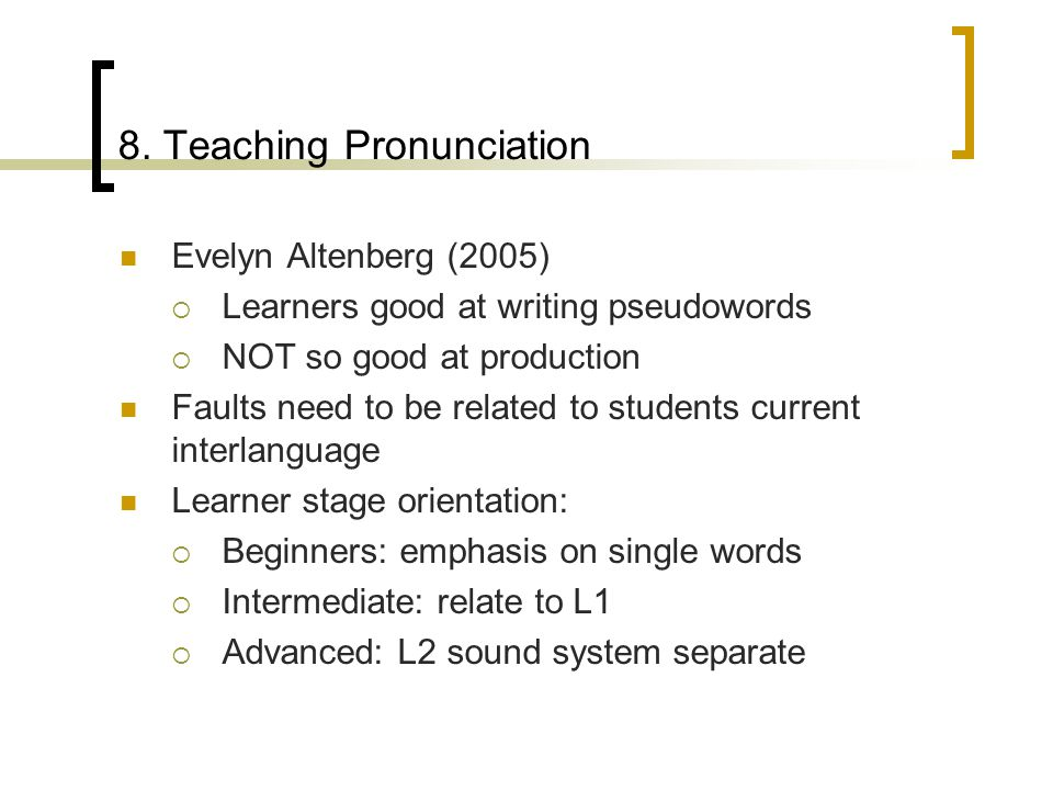 8. Teaching Pronunciation Evelyn Altenberg (2005)  Learners good at writing pseudowords  NOT so good at production Faults need to be related to stud