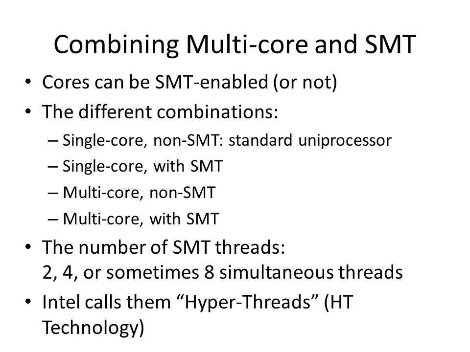 Combining Multi-core and SMT Cores can be SMT-enabled (or not) The different combinations: – Single-core, non-SMT: standard uniprocessor – Single-core