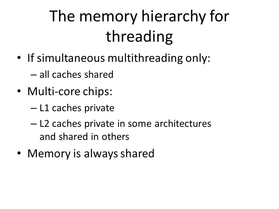 The memory hierarchy for threading If simultaneous multithreading only: – all caches shared Multi-core chips: – L1 caches private – L2 caches private