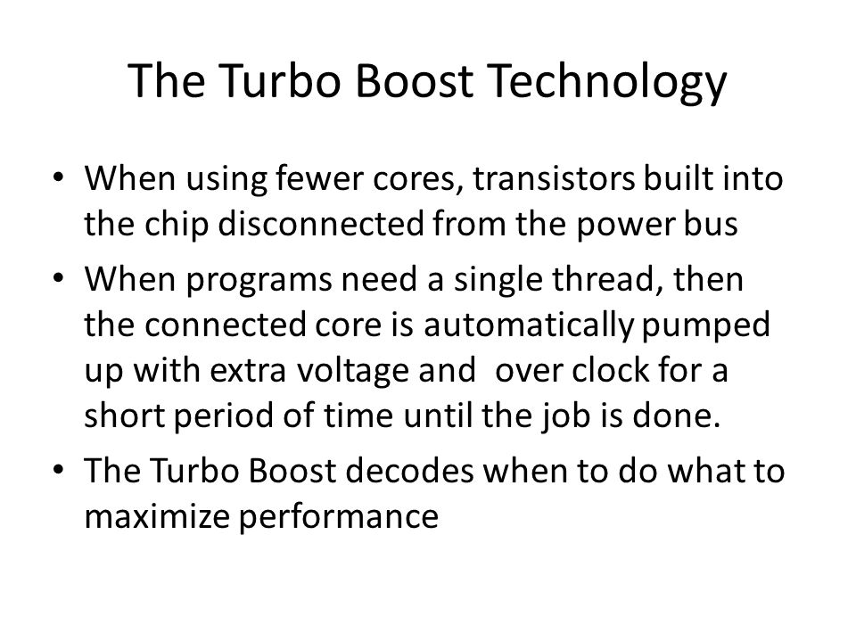 The Turbo Boost Technology When using fewer cores, transistors built into the chip disconnected from the power bus When programs need a single thread,