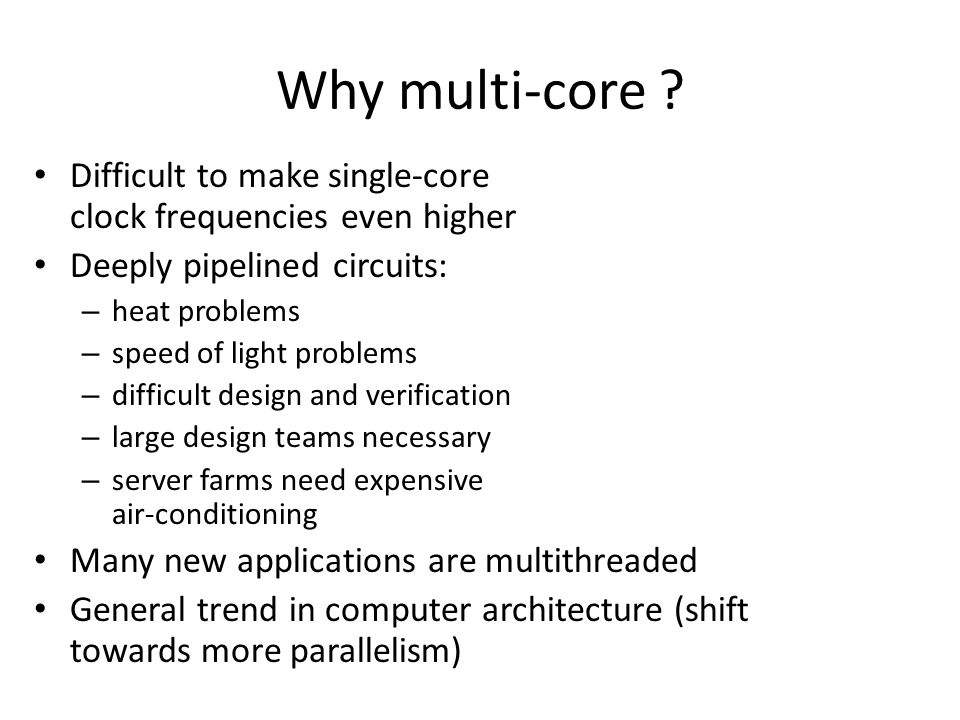 Why multi-core ? Difficult to make single-core clock frequencies even higher Deeply pipelined circuits: – heat problems – speed of light problems – di