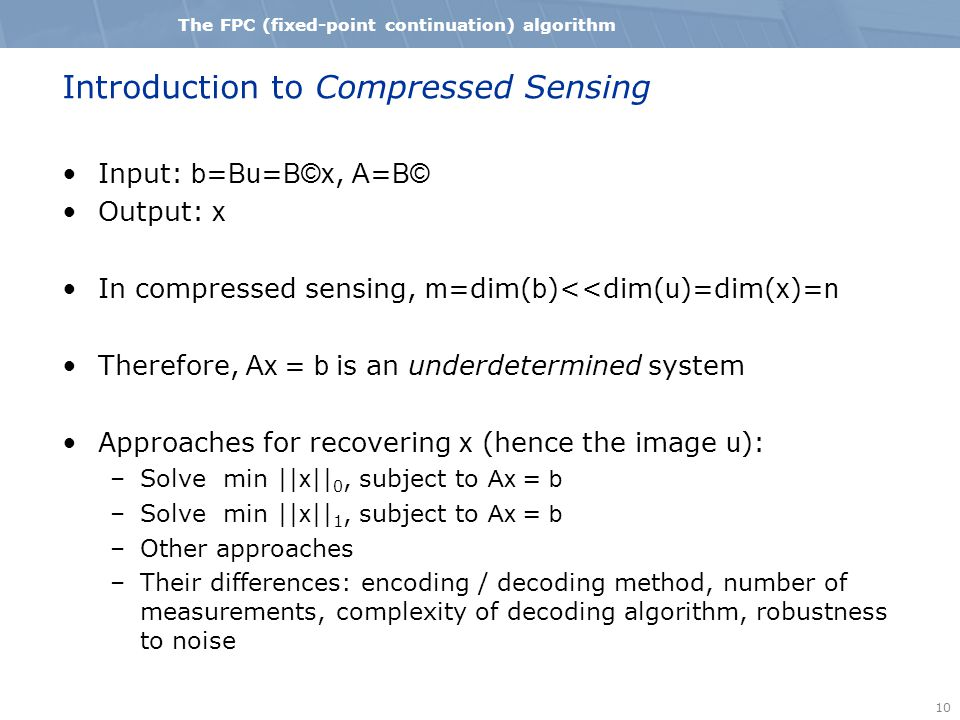 10 The FPC (fixed-point continuation) algorithm Introduction to Compressed Sensing Input: b = Bu = B©x, A = B© Output: x In compressed sensing, m =dim( b )<<dim( u )=dim( x )= n Therefore, Ax = b is an underdetermined system Approaches for recovering x (hence the image u ): –Solve min || x || 0, subject to Ax = b –Solve min || x || 1, subject to Ax = b –Other approaches –Their differences: encoding / decoding method, number of measurements, complexity of decoding algorithm, robustness to noise