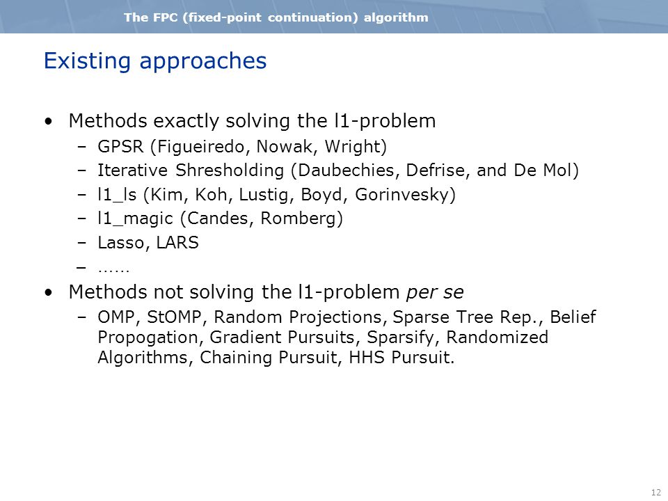 12 The FPC (fixed-point continuation) algorithm Existing approaches Methods exactly solving the l1-problem –GPSR (Figueiredo, Nowak, Wright) –Iterative Shresholding (Daubechies, Defrise, and De Mol) –l1_ls (Kim, Koh, Lustig, Boyd, Gorinvesky) –l1_magic (Candes, Romberg) –Lasso, LARS –…… Methods not solving the l1-problem per se –OMP, StOMP, Random Projections, Sparse Tree Rep., Belief Propogation, Gradient Pursuits, Sparsify, Randomized Algorithms, Chaining Pursuit, HHS Pursuit.
