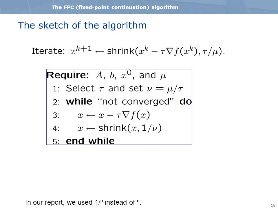 18 The FPC (fixed-point continuation) algorithm The sketch of the algorithm In our report, we used 1/º instead of º.