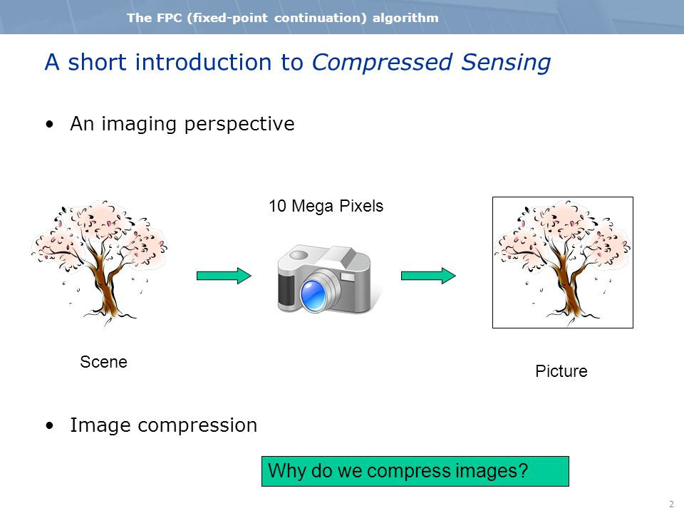 2 The FPC (fixed-point continuation) algorithm A short introduction to Compressed Sensing An imaging perspective Image compression Scene Picture 10 Mega Pixels Why do we compress images