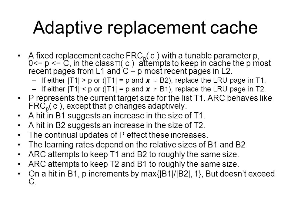 Adaptive replacement cache A fixed replacement cache FRC p ( c ) with a tunable parameter p, 0<= p <= C, in the class ( c ) attempts to keep in cache the p most recent pages from L1 and C – p most recent pages in L2.