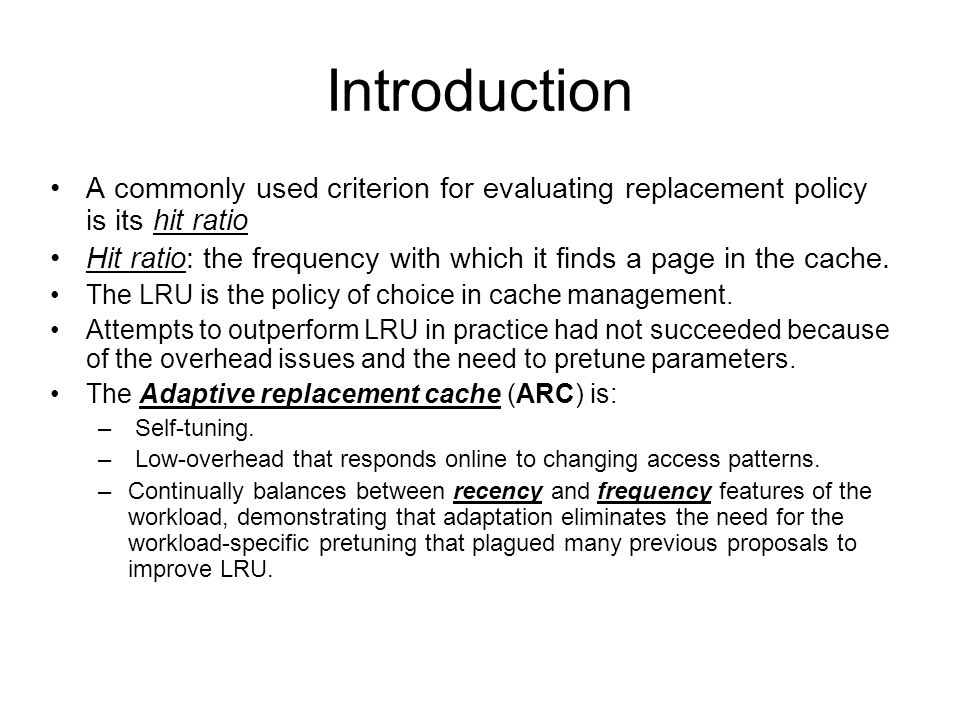 Introduction A commonly used criterion for evaluating replacement policy is its hit ratio Hit ratio: the frequency with which it finds a page in the cache.