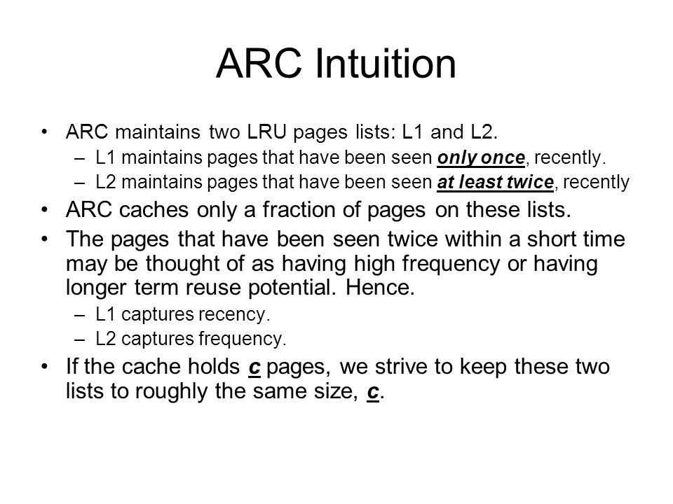 ARC Intuition ARC maintains two LRU pages lists: L1 and L2. –L1 maintains pages that have been seen only once, recently. –L2 maintains pages that have