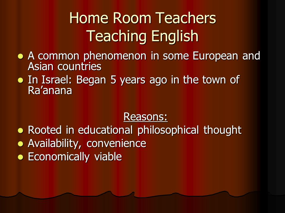 Home Room Teachers Teaching English A common phenomenon in some European and Asian countries A common phenomenon in some European and Asian countries In Israel: Began 5 years ago in the town of Ra'anana In Israel: Began 5 years ago in the town of Ra'ananaReasons: Rooted in educational philosophical thought Rooted in educational philosophical thought Availability, convenience Availability, convenience Economically viable Economically viable