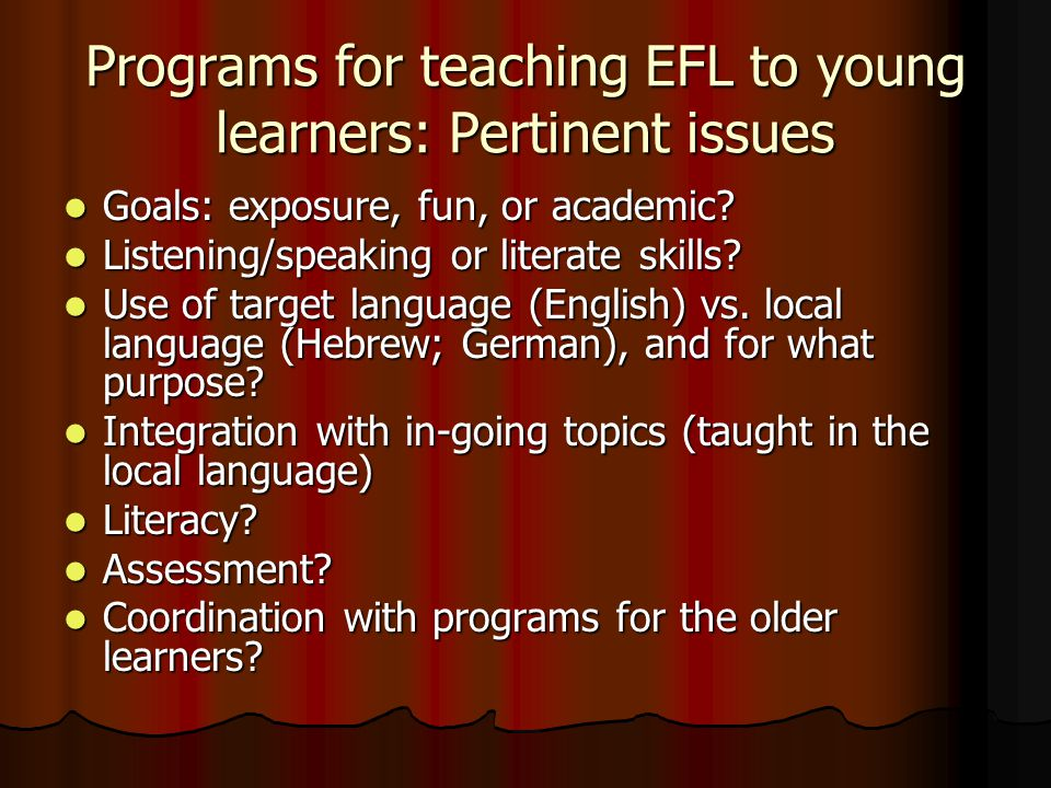 Programs for teaching EFL to young learners: Pertinent issues Goals: exposure, fun, or academic.