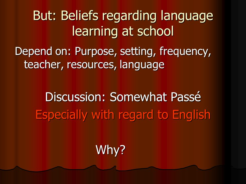 But: Beliefs regarding language learning at school Depend on: Purpose, setting, frequency, teacher, resources, language Discussion: Somewhat Passé Especially with regard to English Why.
