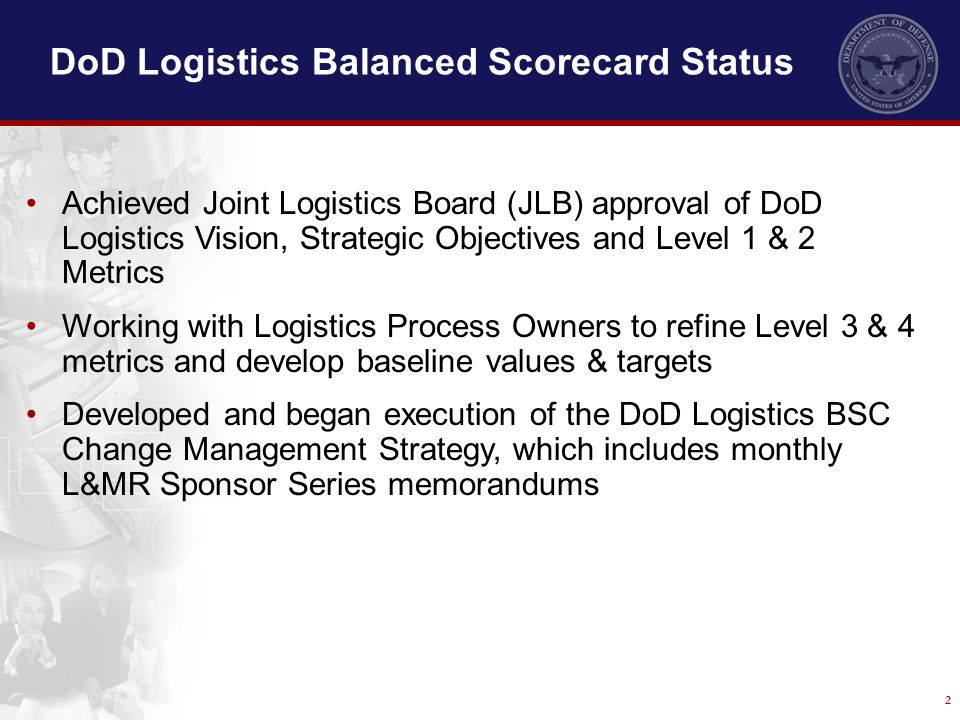 2 DoD Logistics Balanced Scorecard Status Achieved Joint Logistics Board (JLB) approval of DoD Logistics Vision, Strategic Objectives and Level 1 & 2
