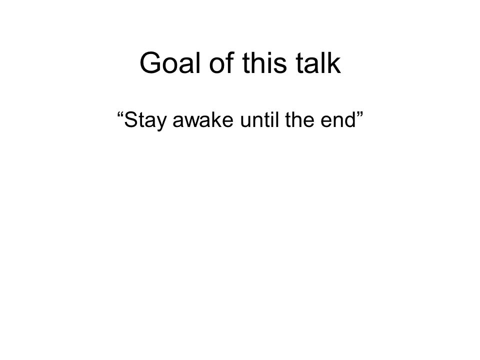Goal of this talk Stay awake until the end