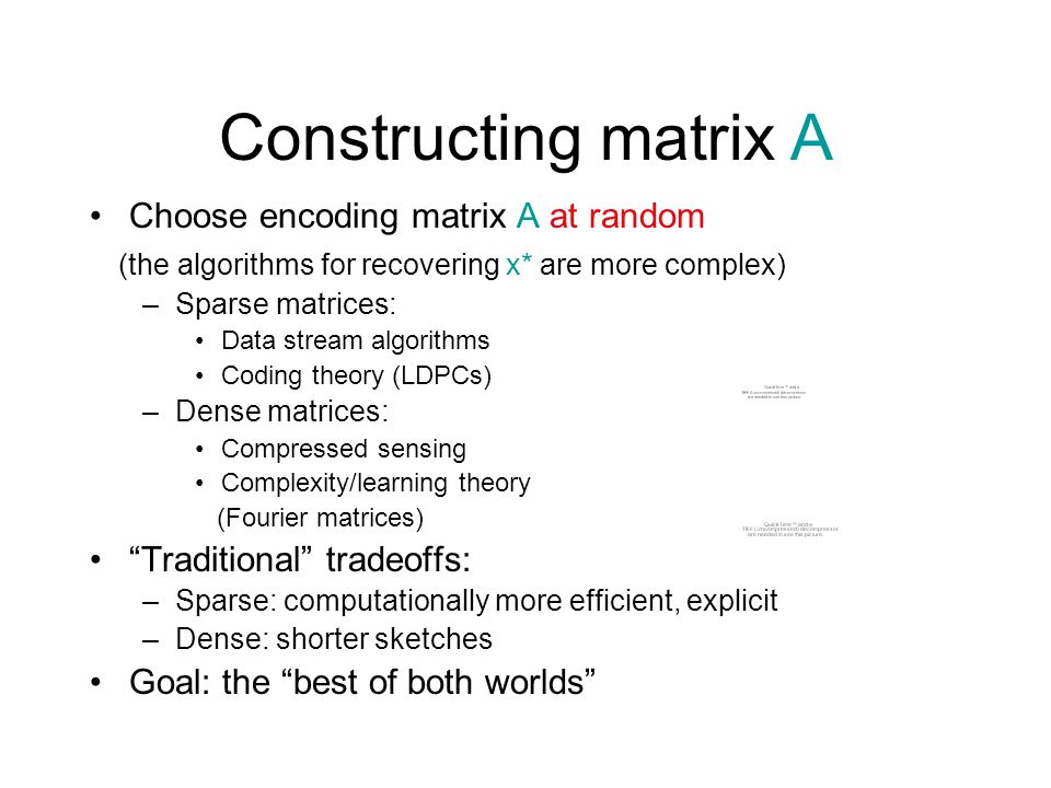 Constructing matrix A Choose encoding matrix A at random (the algorithms for recovering x* are more complex) –Sparse matrices: Data stream algorithms Coding theory (LDPCs) –Dense matrices: Compressed sensing Complexity/learning theory (Fourier matrices) Traditional tradeoffs: –Sparse: computationally more efficient, explicit –Dense: shorter sketches Goal: the best of both worlds