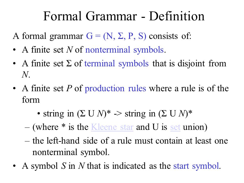 Language of a Formal Grammar The language of a formal grammar G = (N, Σ, P, S), denoted as L(G), is defined as all those strings over Σ that can be generated by starting with the start symbol S and then applying the production rules in P until no more nonterminal symbols are present.