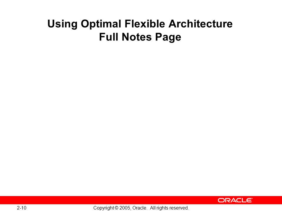2-10 Copyright © 2005, Oracle. All rights reserved. Using Optimal Flexible Architecture Full Notes Page