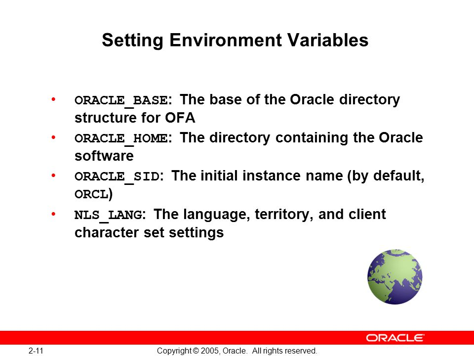 2-11 Copyright © 2005, Oracle. All rights reserved. Setting Environment Variables ORACLE_BASE : The base of the Oracle directory structure for OFA ORA