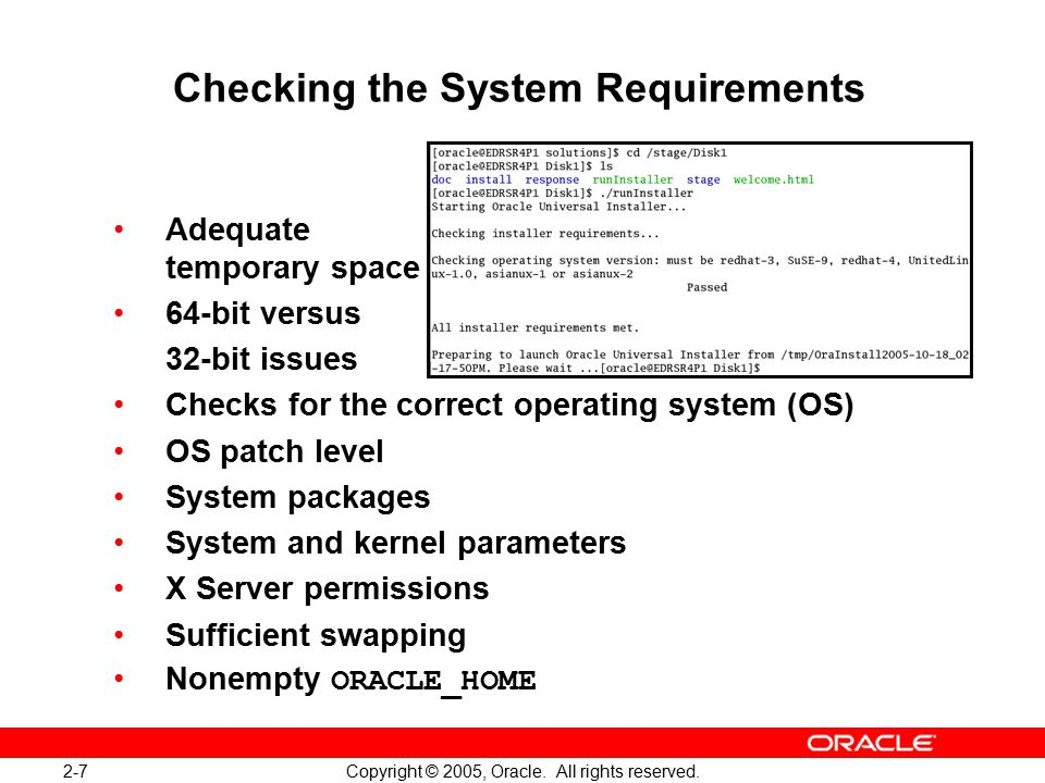2-7 Copyright © 2005, Oracle. All rights reserved. Checking the System Requirements Adequate temporary space 64-bit versus 32-bit issues Checks for th