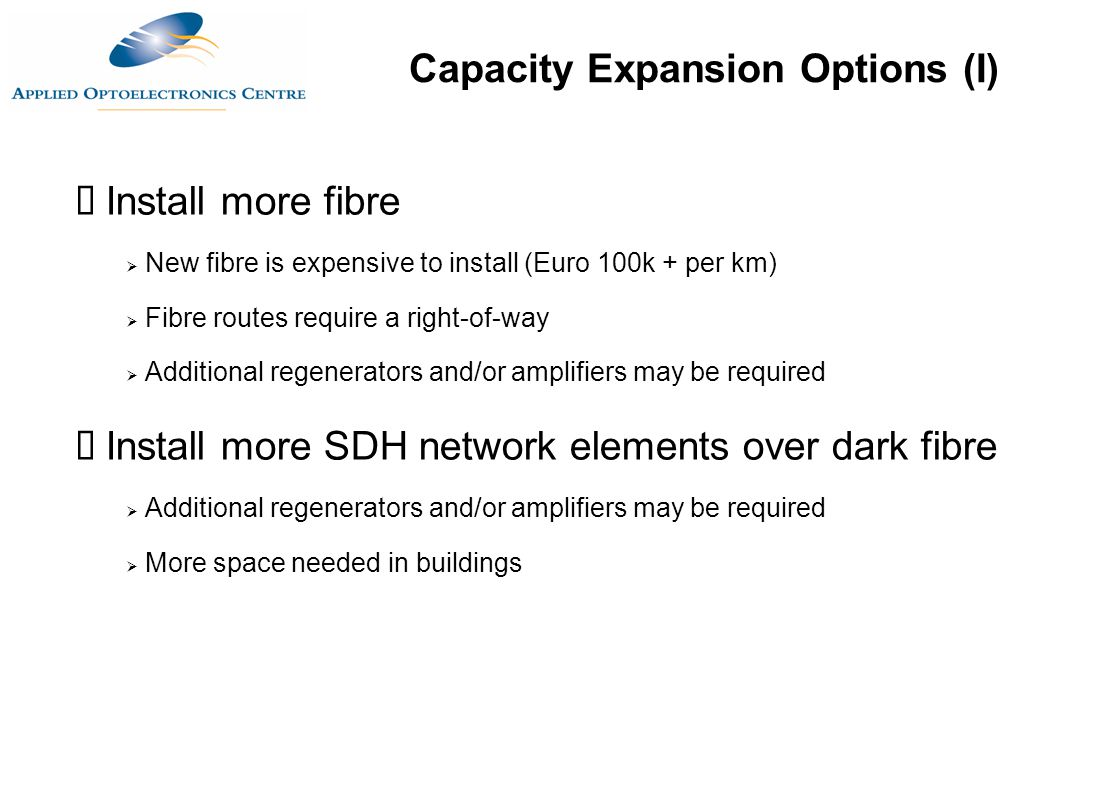  Install more fibre  New fibre is expensive to install (Euro 100k + per km)  Fibre routes require a right-of-way  Additional regenerators and/or a