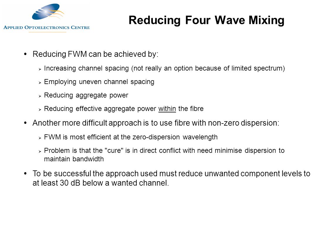  Reducing FWM can be achieved by:  Increasing channel spacing (not really an option because of limited spectrum)  Employing uneven channel spacing