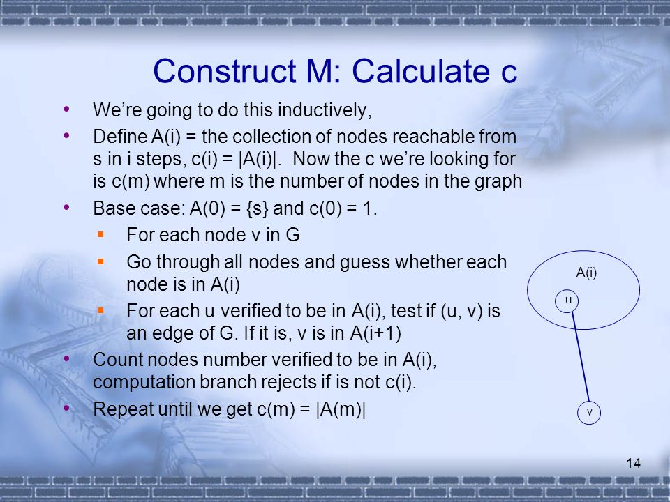 14 Construct M: Calculate c We're going to do this inductively, Define A(i) = the collection of nodes reachable from s in i steps, c(i) = |A(i)|. Now