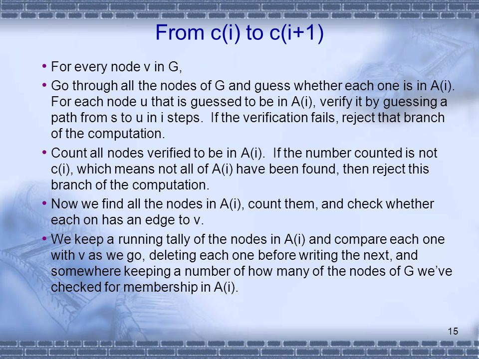 15 From c(i) to c(i+1) For every node v in G, Go through all the nodes of G and guess whether each one is in A(i). For each node u that is guessed to