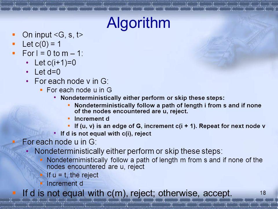 18 Algorithm  On input  Let c(0) = 1  For I = 0 to m – 1: Let c(i+1)=0 Let d=0 For each node v in G:  For each node u in G Nondeterministically ei