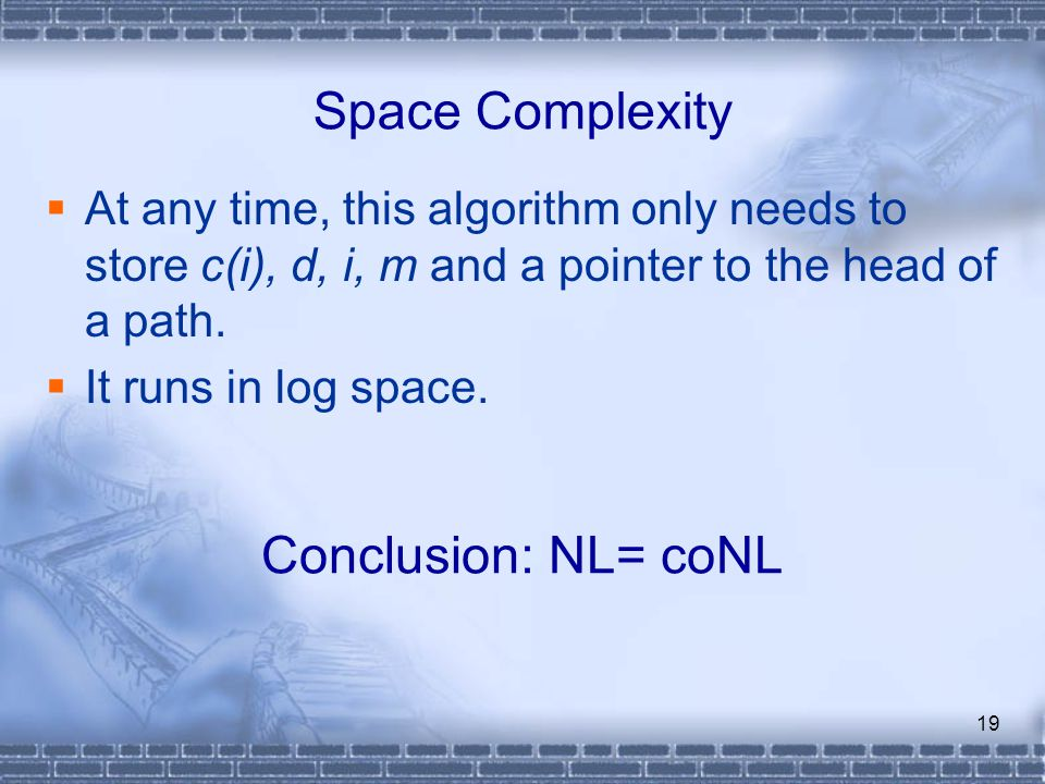 19 Space Complexity  At any time, this algorithm only needs to store c(i), d, i, m and a pointer to the head of a path.